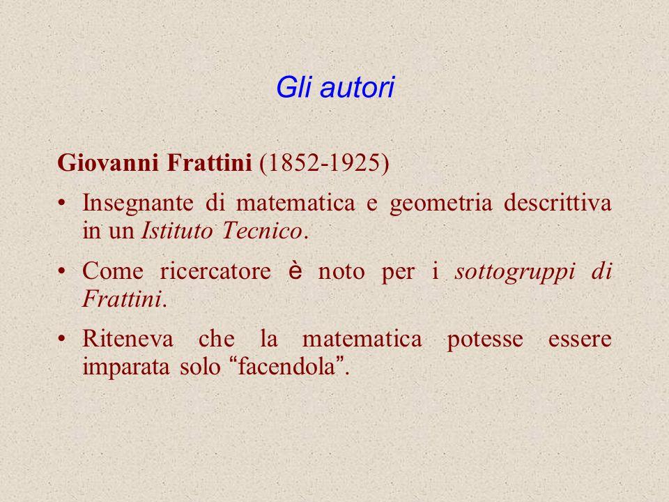 Gli autori Giovanni Frattini (1852-1925) Insegnante di matematica e geometria descrittiva in un Istituto Tecnico. Come ricercatore è noto per i sottog