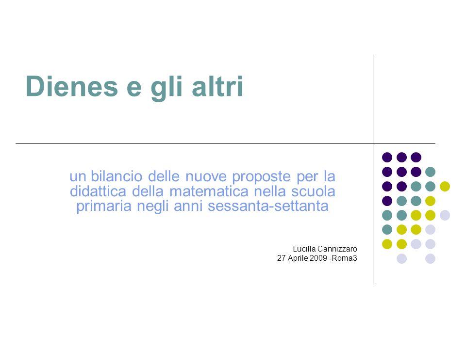 Dienes e gli altri un bilancio delle nuove proposte per la didattica della matematica nella scuola primaria negli anni sessanta-settanta Lucilla Canni
