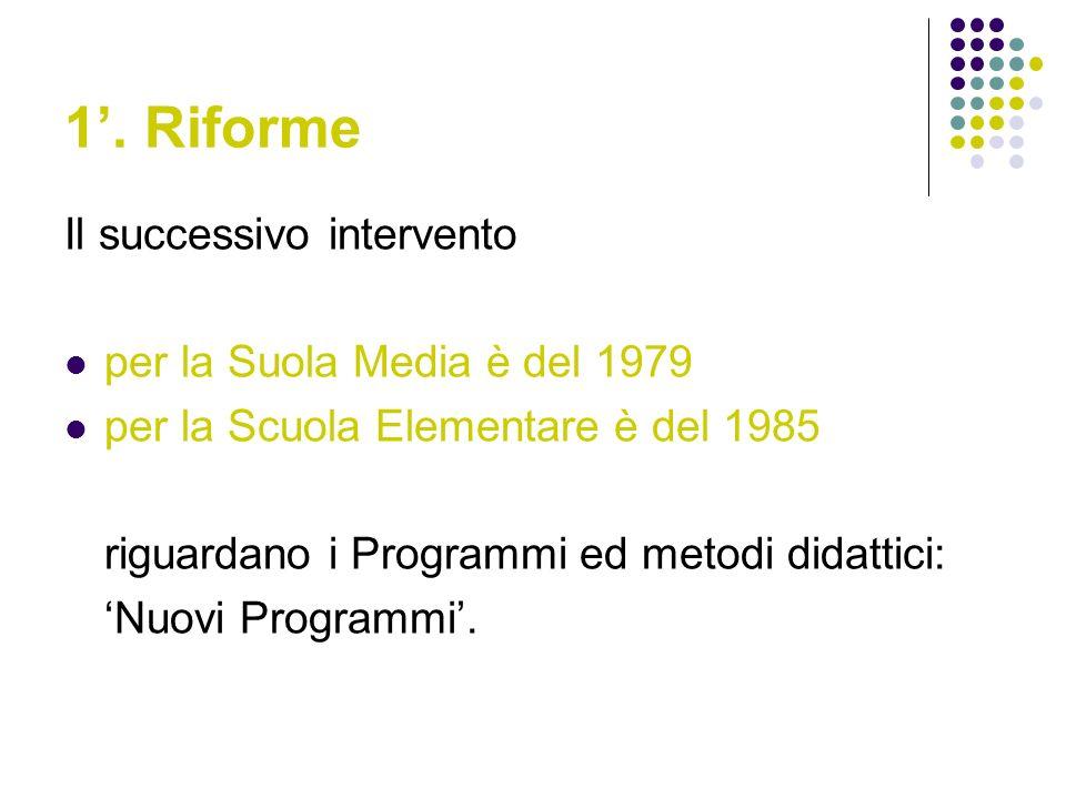 1. Riforme Il successivo intervento per la Suola Media è del 1979 per la Scuola Elementare è del 1985 riguardano i Programmi ed metodi didattici: Nuov