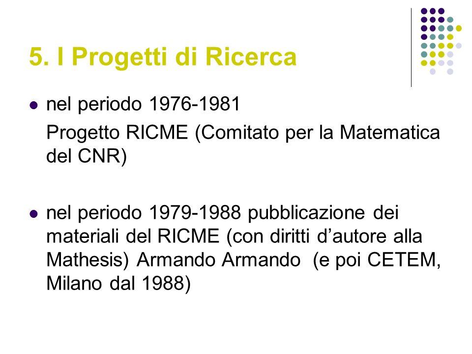 5. I Progetti di Ricerca nel periodo 1976-1981 Progetto RICME (Comitato per la Matematica del CNR) nel periodo 1979-1988 pubblicazione dei materiali d