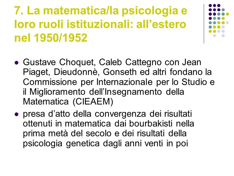 7. La matematica/la psicologia e loro ruoli istituzionali: allestero nel 1950/1952 Gustave Choquet, Caleb Cattegno con Jean Piaget, Dieudonnè, Gonseth