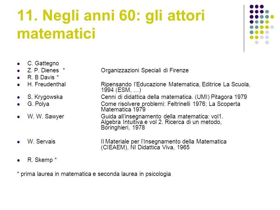 11. Negli anni 60: gli attori matematici C. Gattegno Z. P. Dienes *Organizzazioni Speciali di Firenze R. B Davis * H. Freudenthal Ripensando lEducazio