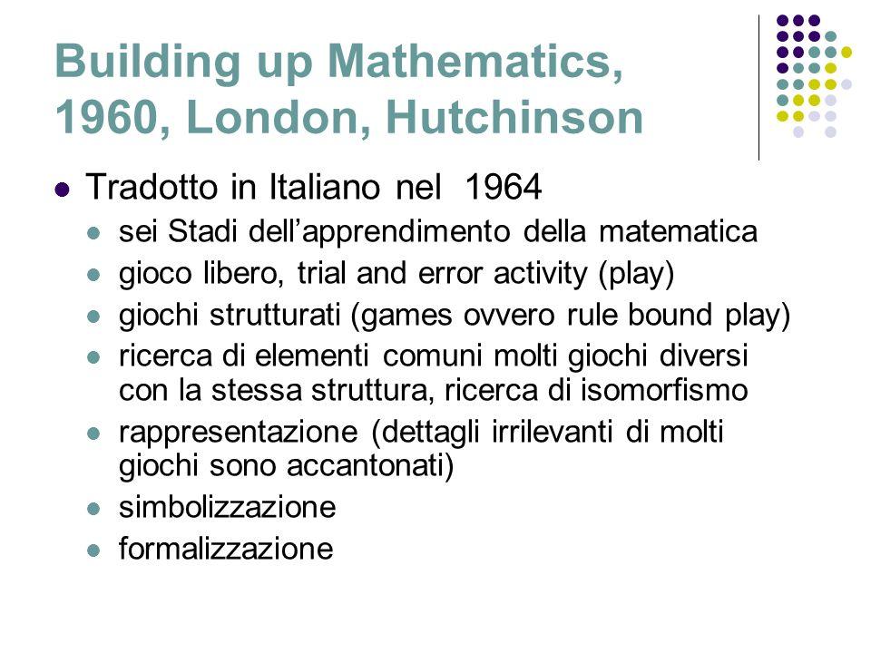 Building up Mathematics, 1960, London, Hutchinson Tradotto in Italiano nel 1964 sei Stadi dellapprendimento della matematica gioco libero, trial and e