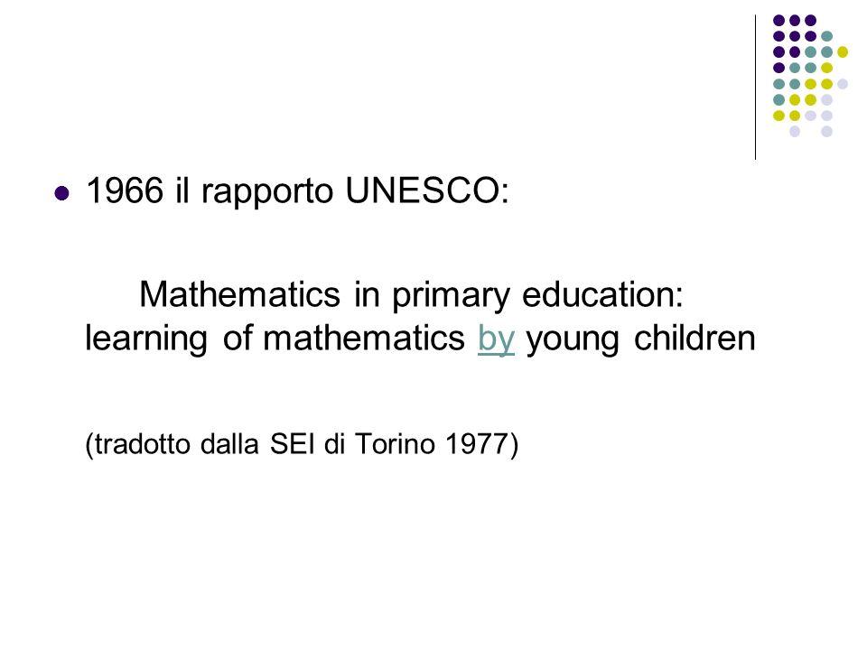 1966 il rapporto UNESCO: Mathematics in primary education: learning of mathematics by young children (tradotto dalla SEI di Torino 1977)