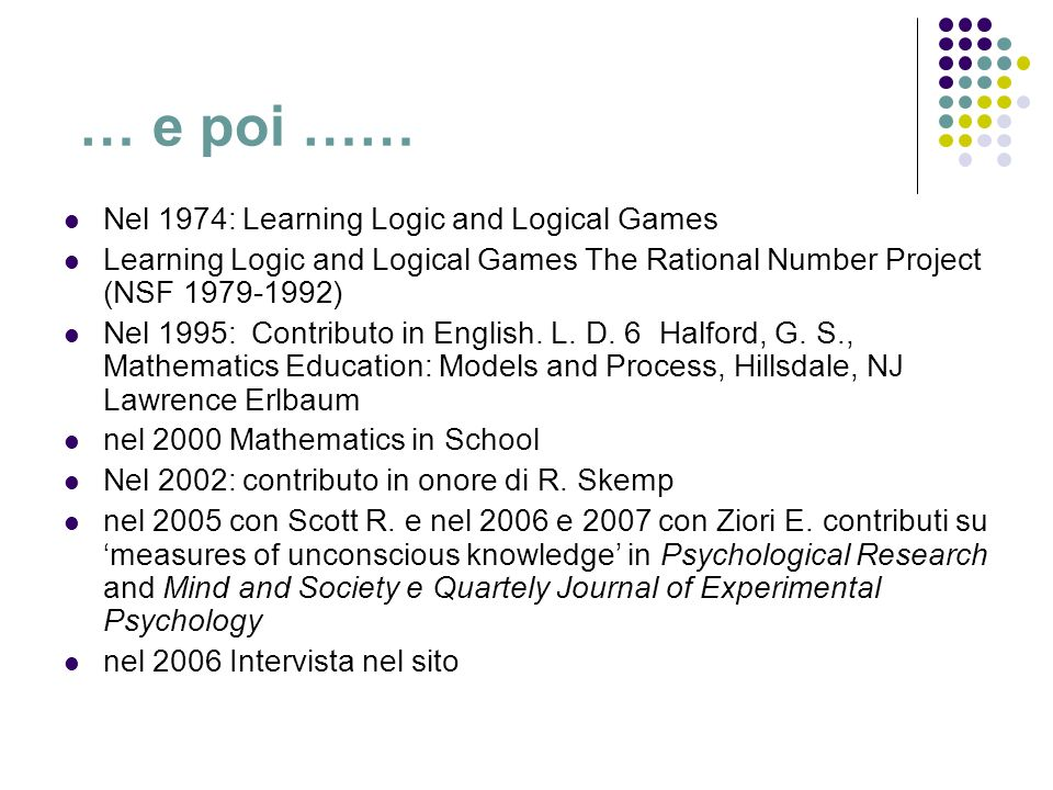 … e poi …… Nel 1974: Learning Logic and Logical Games Learning Logic and Logical Games The Rational Number Project (NSF 1979-1992) Nel 1995: Contribut