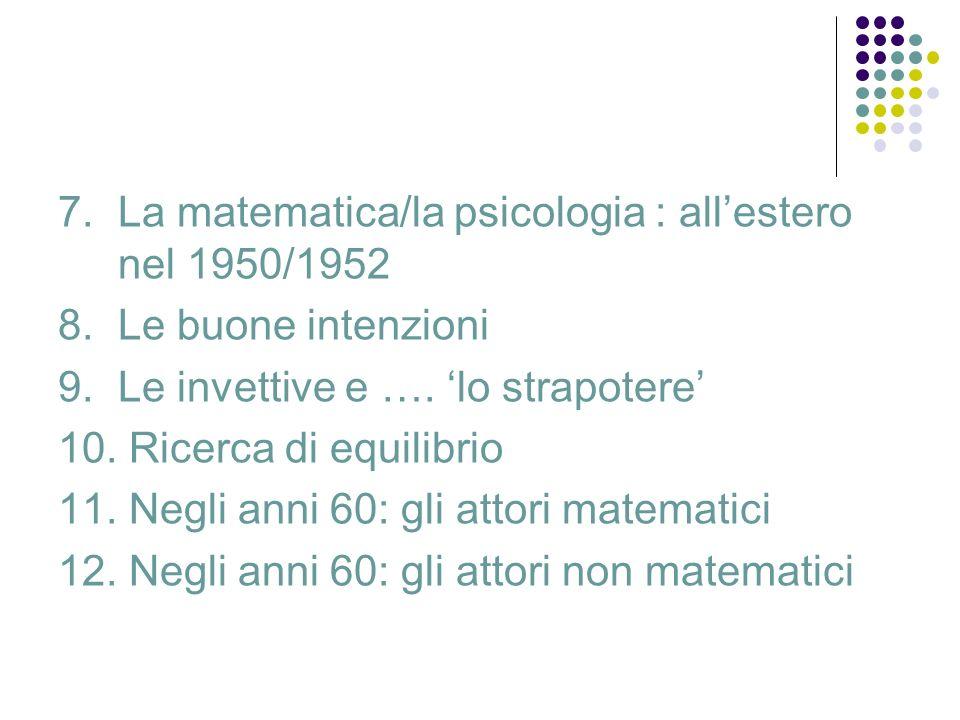 7. La matematica/la psicologia : allestero nel 1950/1952 8.Le buone intenzioni 9.Le invettive e …. lo strapotere 10. Ricerca di equilibrio 11. Negli a