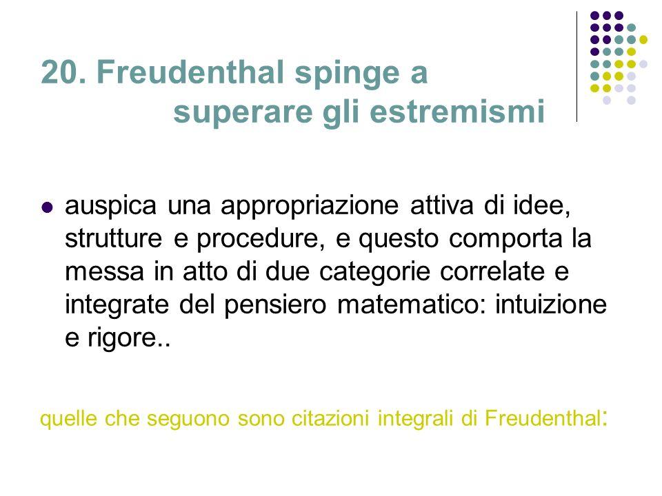 20. Freudenthal spinge a superare gli estremismi auspica una appropriazione attiva di idee, strutture e procedure, e questo comporta la messa in atto