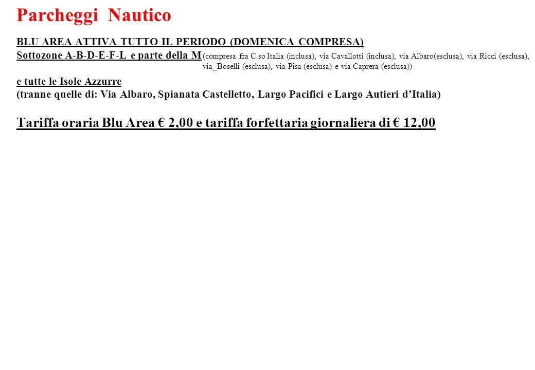 Parcheggi Nautico BLU AREA ATTIVA TUTTO IL PERIODO (DOMENICA COMPRESA) Sottozone A-B-D-E-F-L e parte della M e tutte le Isole Azzurre (tranne quelle di: Via Albaro, Spianata Castelletto, Largo Pacifici e Largo Autieri dItalia) Tariffa oraria Blu Area 2,00 e tariffa forfettaria giornaliera di 12,00 (compresa fra C.so Italia (inclusa), via Cavallotti (inclusa), via Albaro(esclusa), via Ricci (esclusa), via Boselli (esclusa), via Pisa (esclusa) e via Caprera (esclusa))
