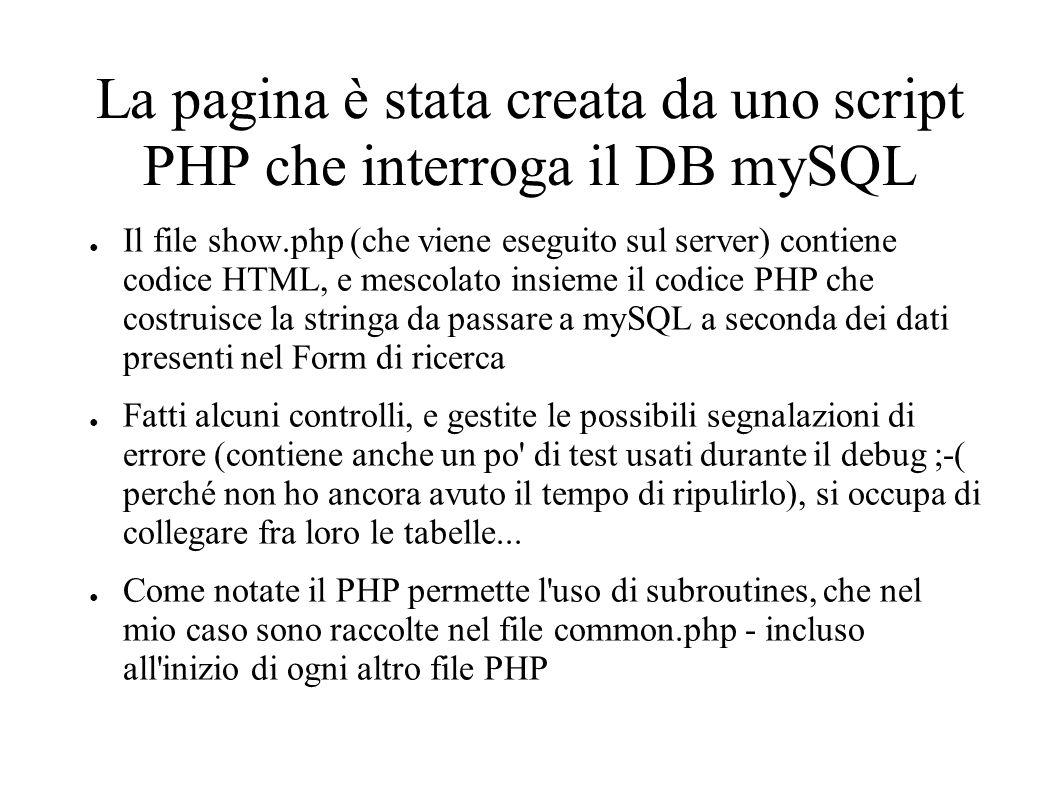 La pagina è stata creata da uno script PHP che interroga il DB mySQL Il file show.php (che viene eseguito sul server) contiene codice HTML, e mescolato insieme il codice PHP che costruisce la stringa da passare a mySQL a seconda dei dati presenti nel Form di ricerca Fatti alcuni controlli, e gestite le possibili segnalazioni di errore (contiene anche un po di test usati durante il debug ;-( perché non ho ancora avuto il tempo di ripulirlo), si occupa di collegare fra loro le tabelle...