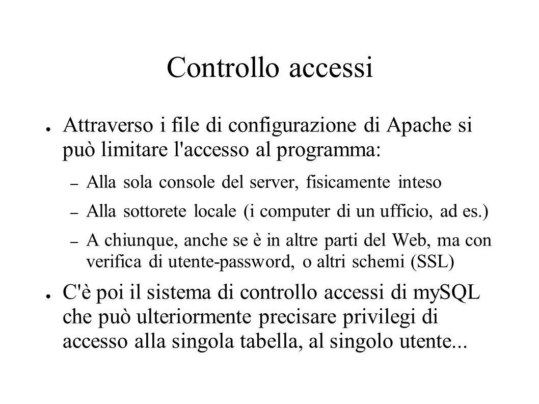 Controllo accessi Attraverso i file di configurazione di Apache si può limitare l accesso al programma: – Alla sola console del server, fisicamente inteso – Alla sottorete locale (i computer di un ufficio, ad es.) – A chiunque, anche se è in altre parti del Web, ma con verifica di utente-password, o altri schemi (SSL) C è poi il sistema di controllo accessi di mySQL che può ulteriormente precisare privilegi di accesso alla singola tabella, al singolo utente...