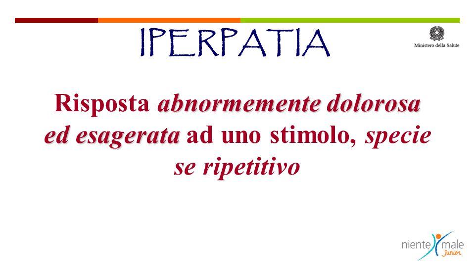 abnormemente dolorosa ed esagerata Risposta abnormemente dolorosa ed esagerata ad uno stimolo, specie se ripetitivo IPERPATIA