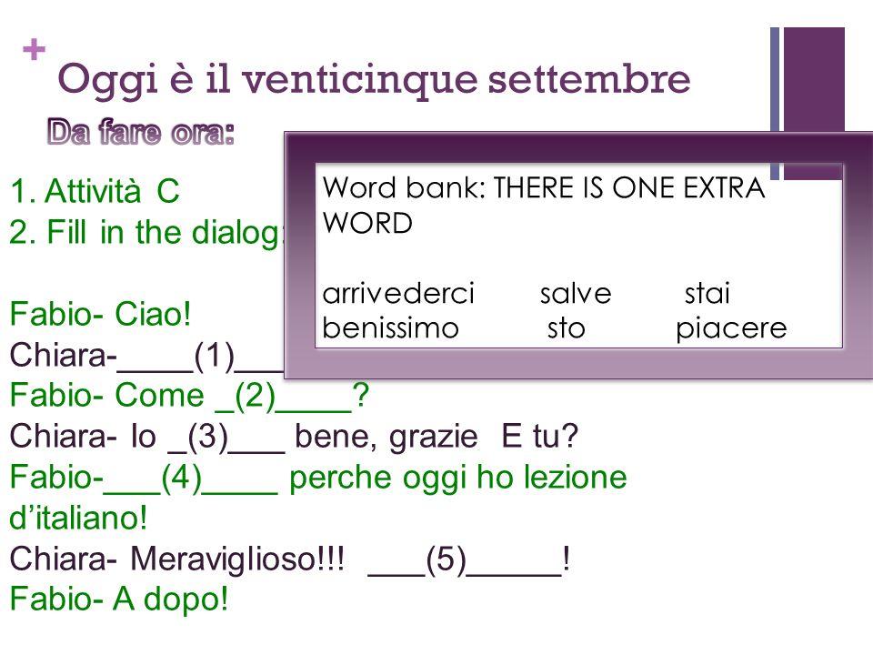 + 1. Attività C 2. Fill in the dialog: Fabio- Ciao! Chiara-____(1)____ Fabio- Come _(2)____? Chiara- Io _(3)___ bene, grazie E tu? Fabio-___(4)____ pe