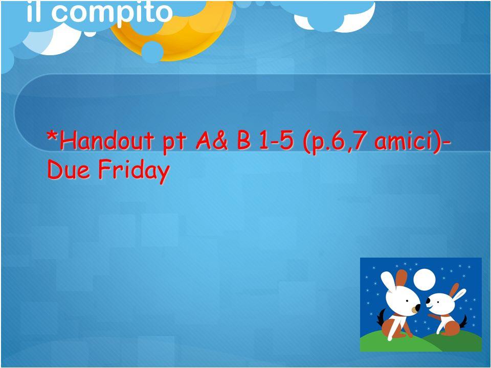 il compito *Handout pt A& B 1-5 (p.6,7 amici)- Due Friday