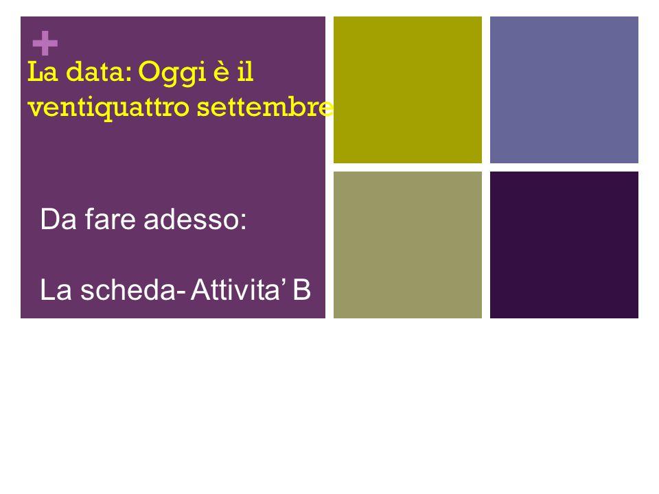 + La data: Oggi è il ventiquattro settembre Da fare adesso: La scheda- Attivita B