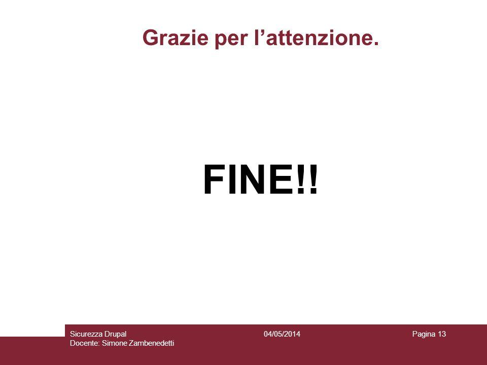 Grazie per lattenzione. FINE!! 04/05/2014Sicurezza Drupal Docente: Simone Zambenedetti Pagina 13