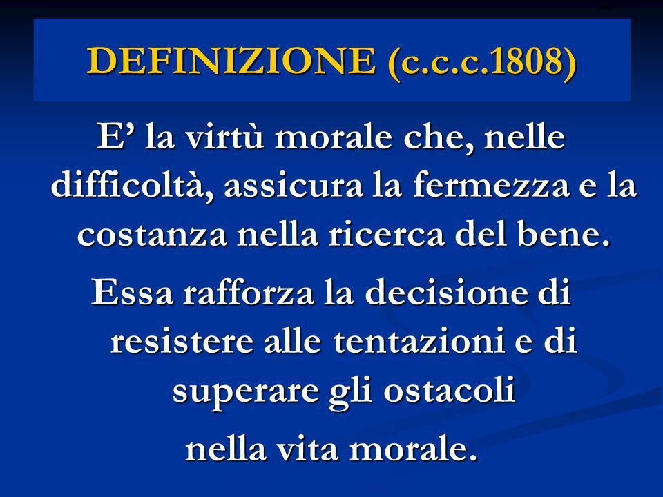 DEFINIZIONE (c.c.c.1808) E la virtù morale che, nelle difficoltà, assicura la fermezza e la costanza nella ricerca del bene. Essa rafforza la decision