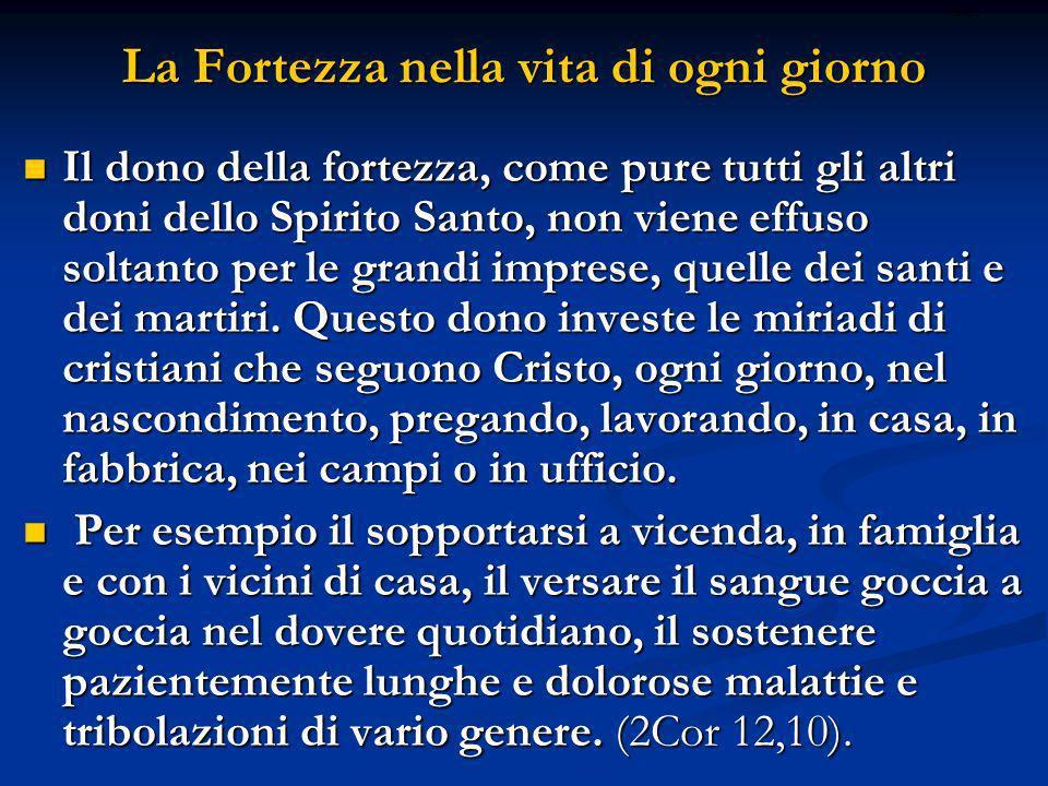 La Fortezza nella vita di ogni giorno Il dono della fortezza, come pure tutti gli altri doni dello Spirito Santo, non viene effuso soltanto per le gra