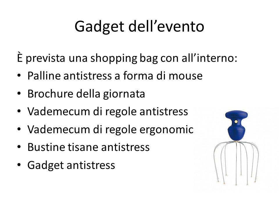 Gadget dellevento È prevista una shopping bag con allinterno: Palline antistress a forma di mouse Brochure della giornata Vademecum di regole antistress Vademecum di regole ergonomiche Bustine tisane antistress Gadget antistress