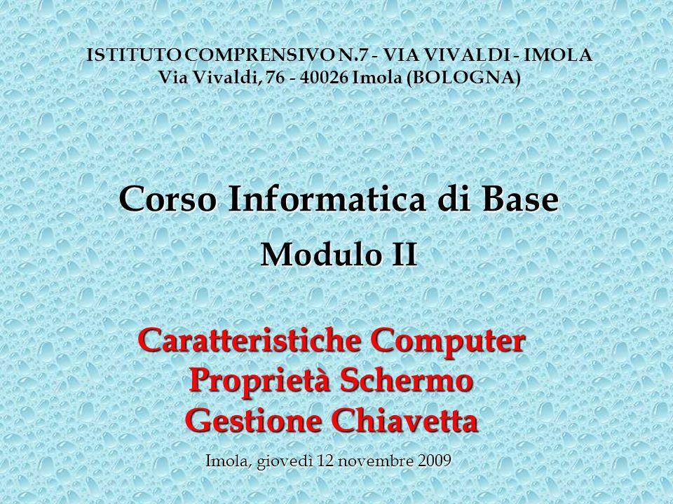 Caratteristiche Computer Proprietà Schermo Gestione Chiavetta ISTITUTO COMPRENSIVO N.7 - VIA VIVALDI - IMOLA Via Vivaldi, 76 - 40026 Imola (BOLOGNA) Imola, giovedì 12 novembre 2009 Corso Informatica di Base Modulo II