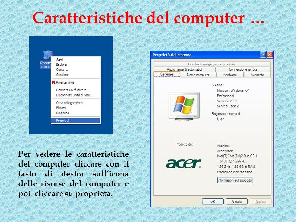 Caratteristiche del computer … Per vedere le caratteristiche del computer cliccare con il tasto di destra sullicona delle risorse del computer e poi cliccare su proprietà.