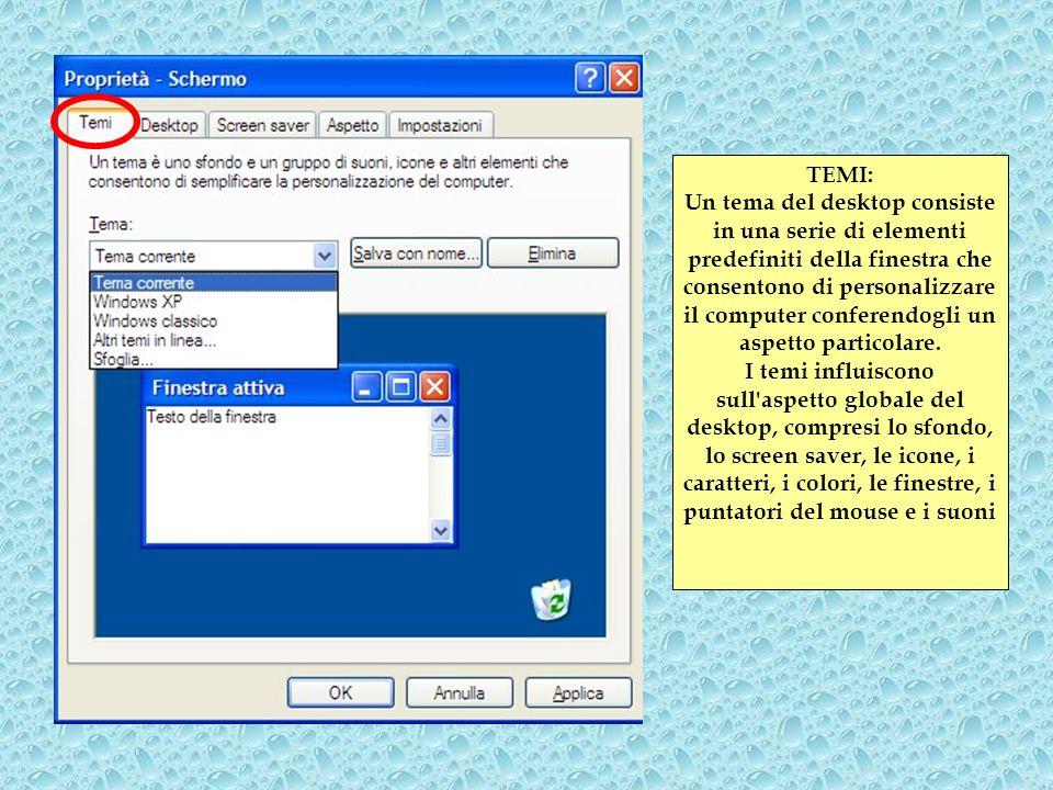 TEMI: Un tema del desktop consiste in una serie di elementi predefiniti della finestra che consentono di personalizzare il computer conferendogli un aspetto particolare.