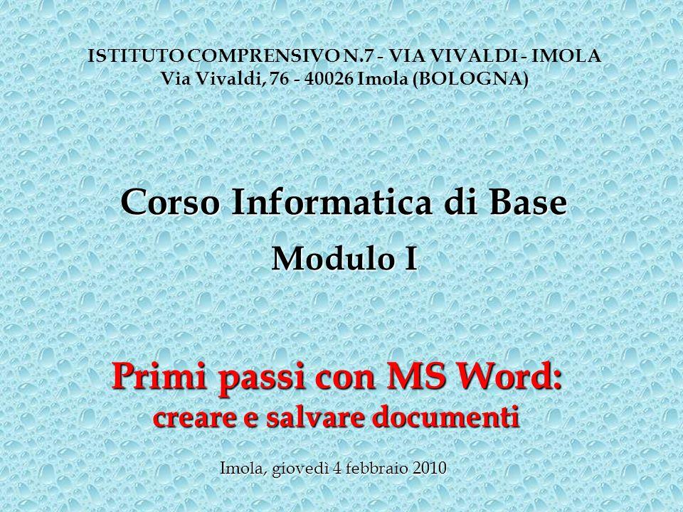 Primi passi con MS Word: creare e salvare documenti ISTITUTO COMPRENSIVO N.7 - VIA VIVALDI - IMOLA Via Vivaldi, 76 - 40026 Imola (BOLOGNA) Corso Infor