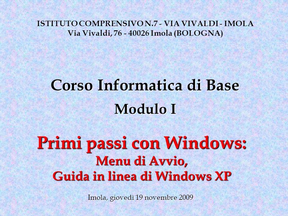 Primi passi con Windows: Menu di Avvio, Guida in linea di Windows XP ISTITUTO COMPRENSIVO N.7 - VIA VIVALDI - IMOLA Via Vivaldi, 76 - 40026 Imola (BOLOGNA) Imola, giovedì 19 novembre 2009 Corso Informatica di Base Modulo I