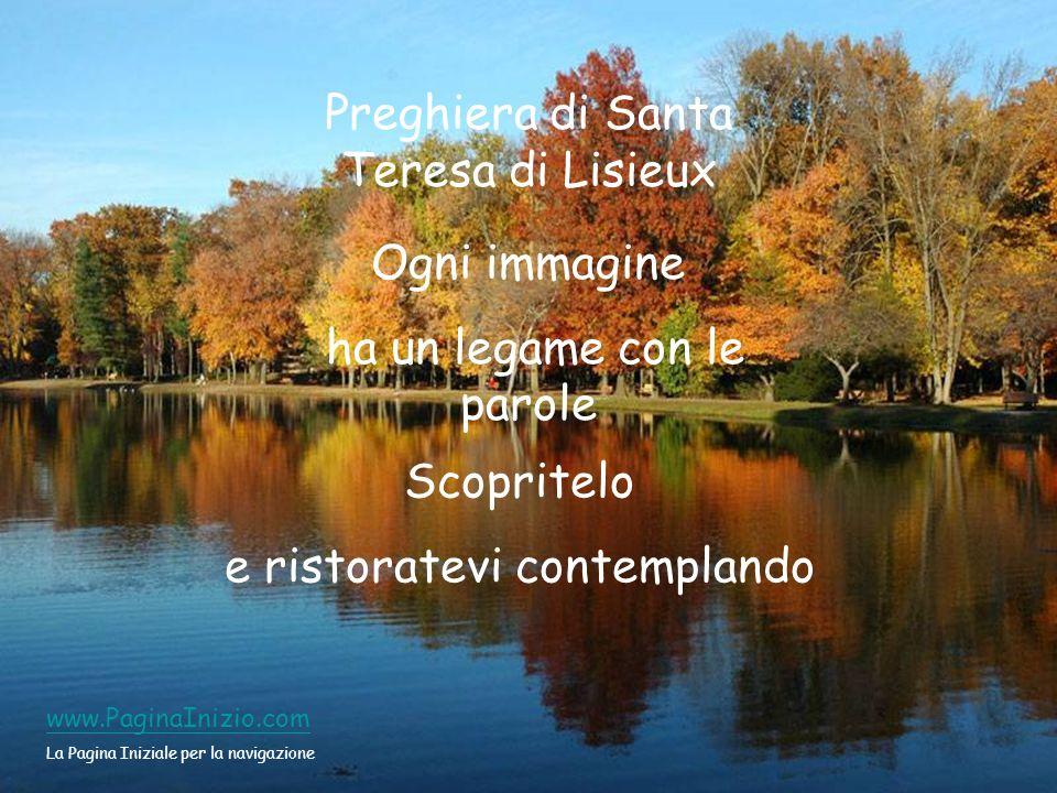 Preghiera di Santa Teresa di Lisieux Ogni immagine ha un legame con le parole Scopritelo e ristoratevi contemplando www.PaginaInizio.com La Pagina Iniziale per la navigazione