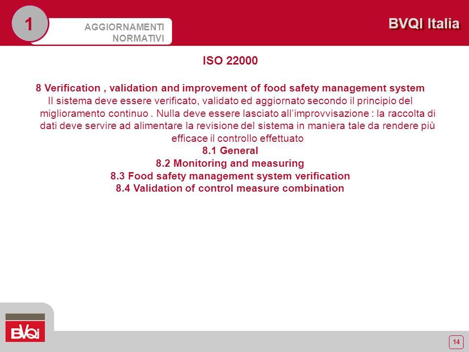 14 BVQI Italia AGGIORNAMENTI NORMATIVI 1 ISO 22000 8 Verification, validation and improvement of food safety management system Il sistema deve essere verificato, validato ed aggiornato secondo il principio del miglioramento continuo.