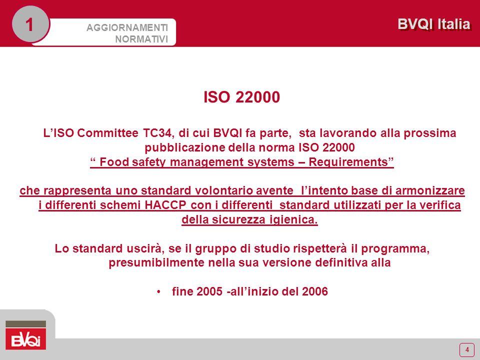 4 BVQI Italia AGGIORNAMENTI NORMATIVI 1 ISO 22000 LISO Committee TC34, di cui BVQI fa parte, sta lavorando alla prossima pubblicazione della norma ISO 22000 Food safety management systems – Requirements che rappresenta uno standard volontario avente lintento base di armonizzare i differenti schemi HACCP con i differenti standard utilizzati per la verifica della sicurezza igienica.