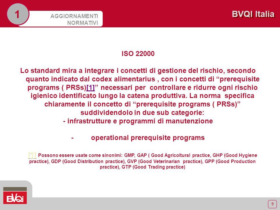 10 BVQI Italia AGGIORNAMENTI NORMATIVI 1 ISO 22000 Una efficace gestione del rischio igienico è quindi il risultato di un giusto equilibrio tra piano HACCP lapplicazione dei prerequisite programs Infrastrutture e programmi di manutenzione servono per controllare e ridurre i differenti rischi derivanti dallambiente produttivo mentre le PRSs sono usate per soddisfare i requisiti di base.