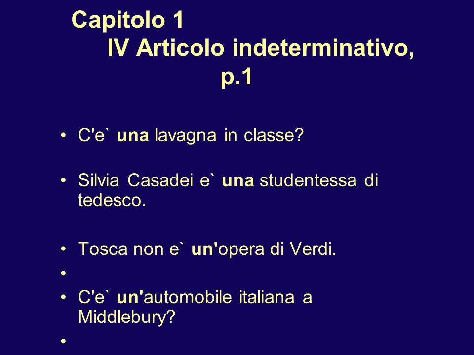 Capitolo 1 IV Articolo indeterminativo, p.1 C'e` una lavagna in classe? Silvia Casadei e` una studentessa di tedesco. Tosca non e` un'opera di Verdi.
