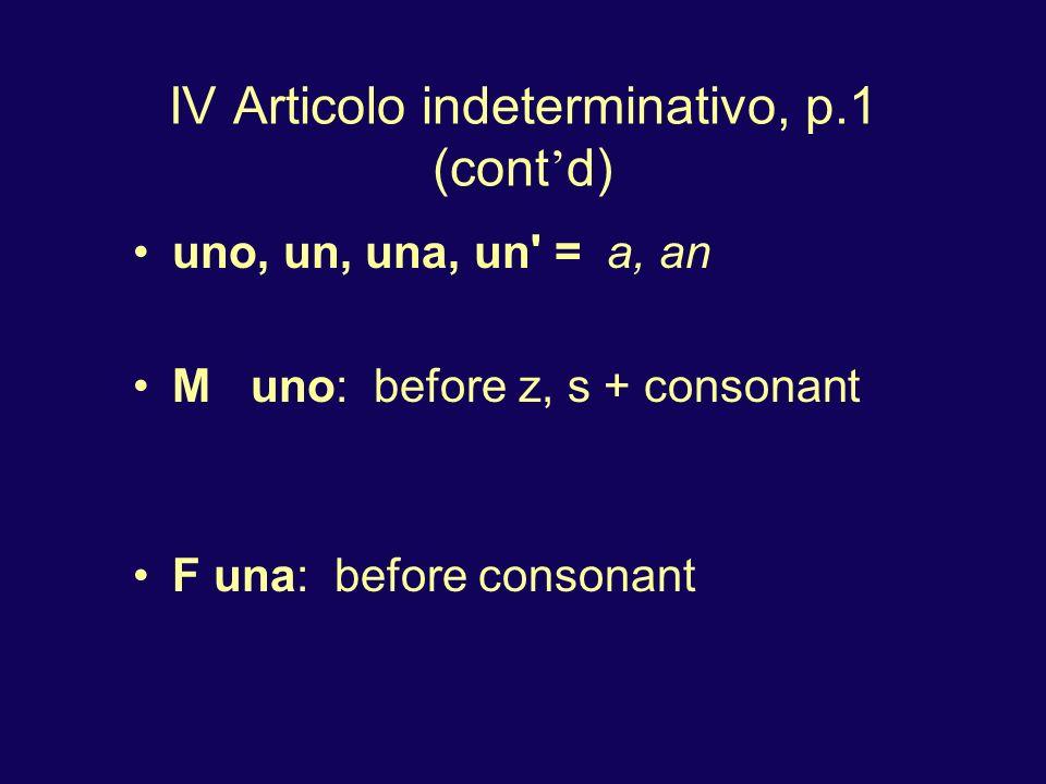 IV Articolo indeterminativo, p.1 (cont d) uno, un, una, un' = a, an M uno: before z, s + consonant F una: before consonant