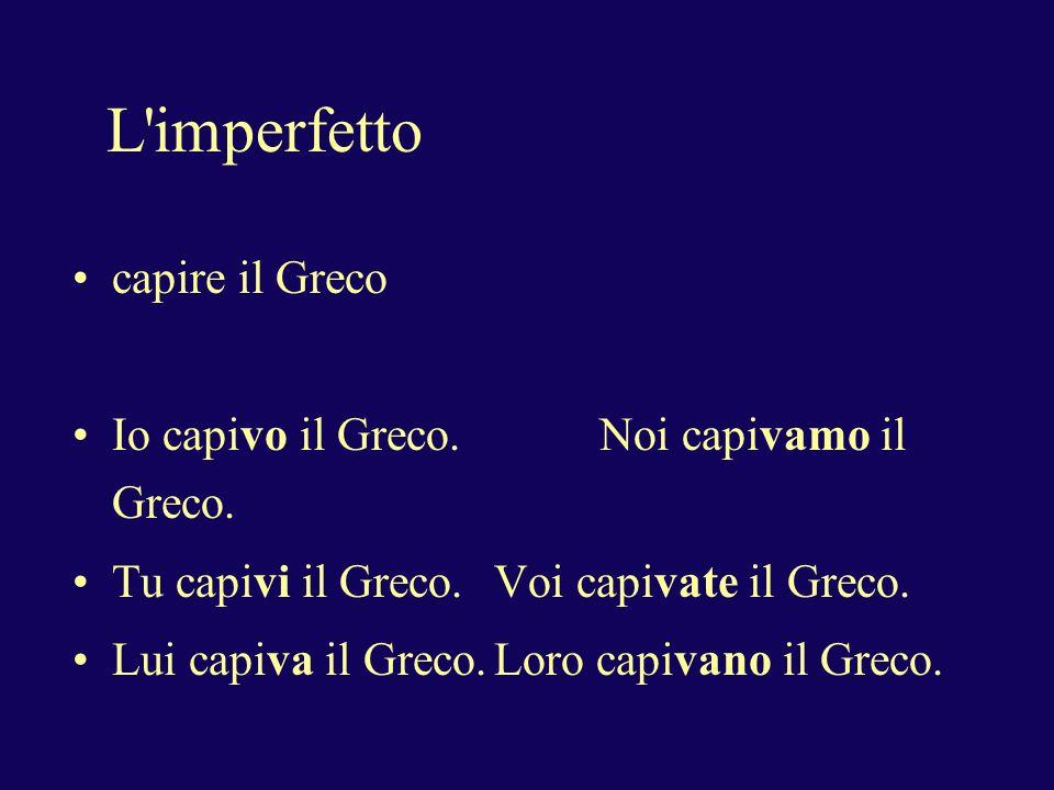 L imperfetto capire il Greco Io capivo il Greco.Noi capivamo il Greco.