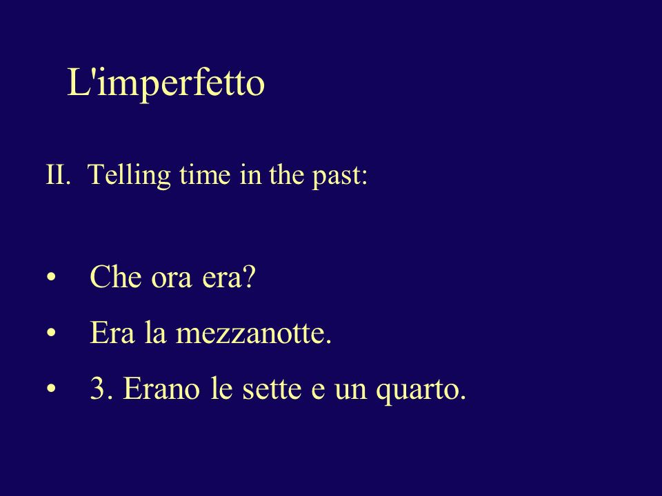 L imperfetto II. Telling time in the past: Che ora era.