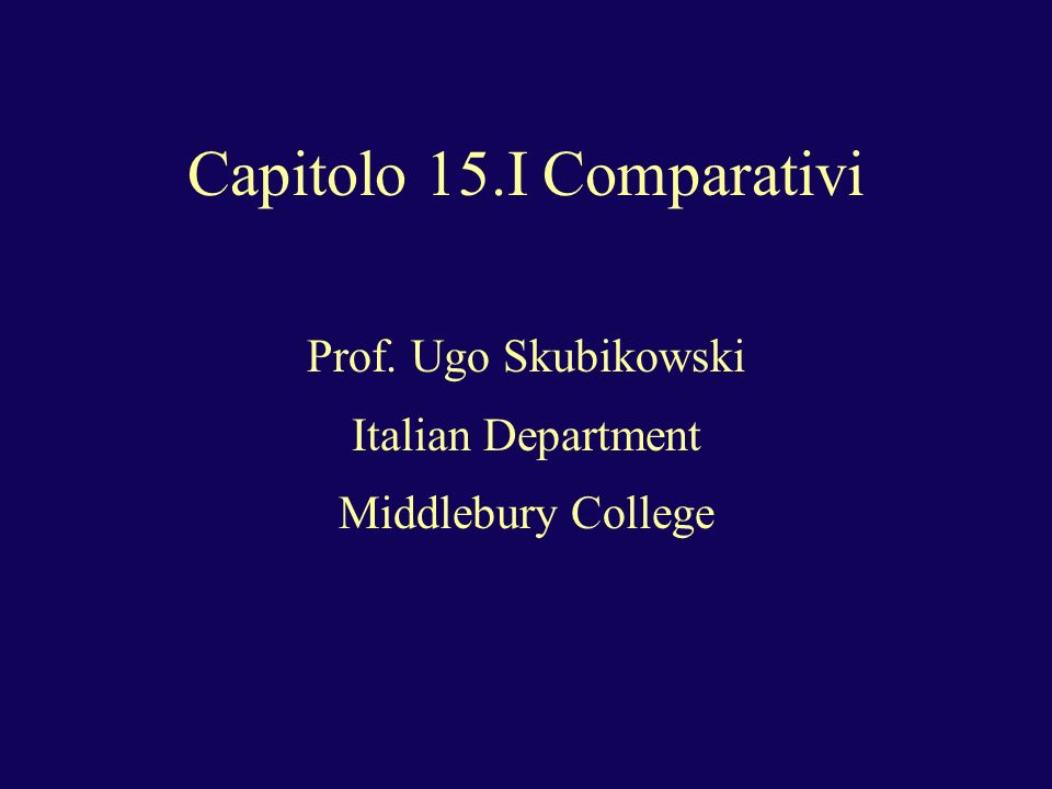 Capitolo 15.I Comparativi Prof. Ugo Skubikowski Italian Department Middlebury College