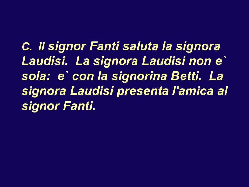 C. Il signor Fanti saluta la signora Laudisi.