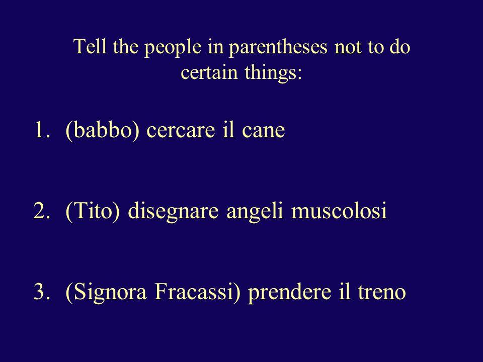 not Tell the people in parentheses not to do certain things: 1.(Signore e signora Lumacone) scendere alla stazione 2.(Lamberto) uscire di casa tardi 10.