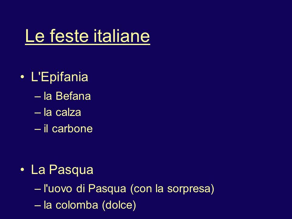 Le feste italiane L'Epifania – la Befana – la calza – il carbone La Pasqua – l'uovo di Pasqua (con la sorpresa) – la colomba (dolce)