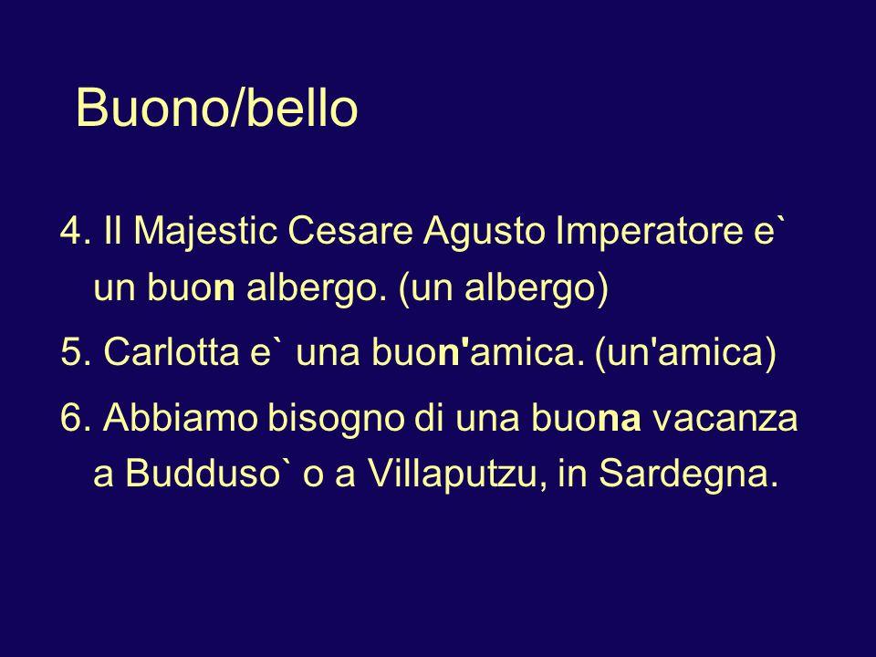 Buono/bello 4. Il Majestic Cesare Agusto Imperatore e` un buon albergo. (un albergo) 5. Carlotta e` una buon'amica. (un'amica) 6. Abbiamo bisogno di u