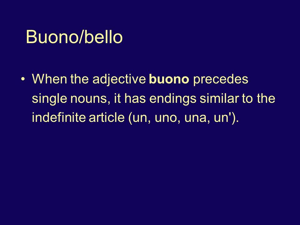Buono/bello When the adjective buono precedes single nouns, it has endings similar to the indefinite article (un, uno, una, un').