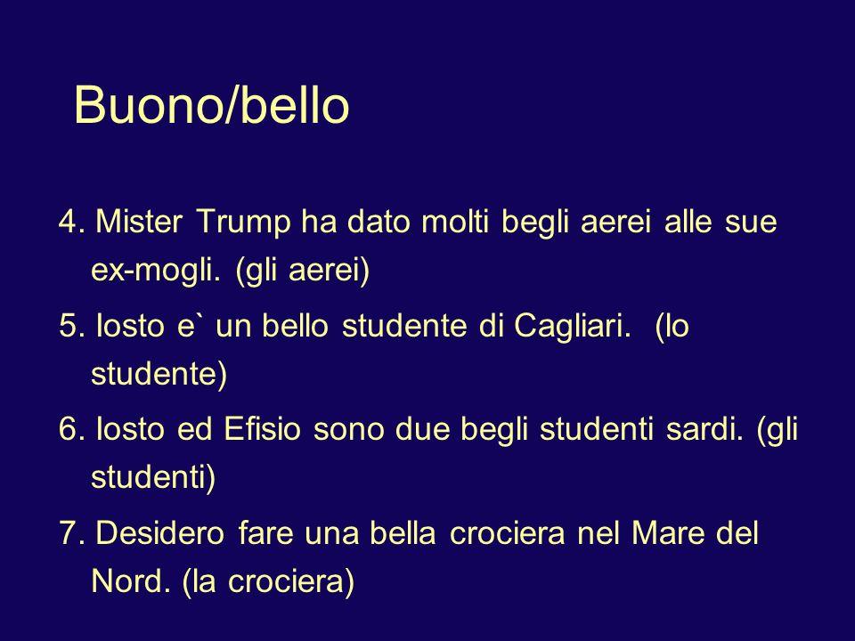 Buono/bello 4. Mister Trump ha dato molti begli aerei alle sue ex-mogli. (gli aerei) 5. Iosto e` un bello studente di Cagliari. (lo studente) 6. Iosto