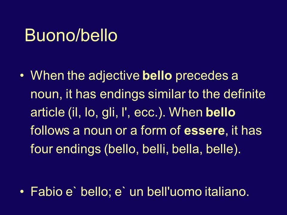 Buono/bello When the adjective bello precedes a noun, it has endings similar to the definite article (il, lo, gli, l', ecc.). When bello follows a nou