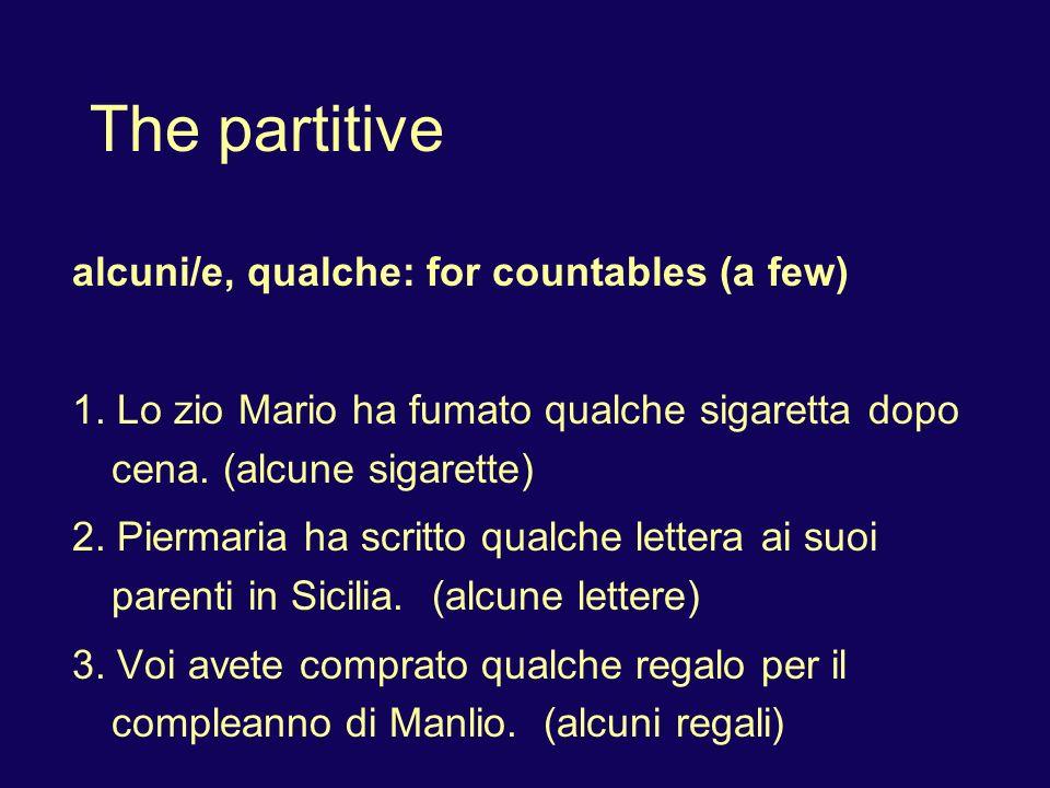 The partitive alcuni/e, qualche: for countables (a few) 1. Lo zio Mario ha fumato qualche sigaretta dopo cena. (alcune sigarette) 2. Piermaria ha scri