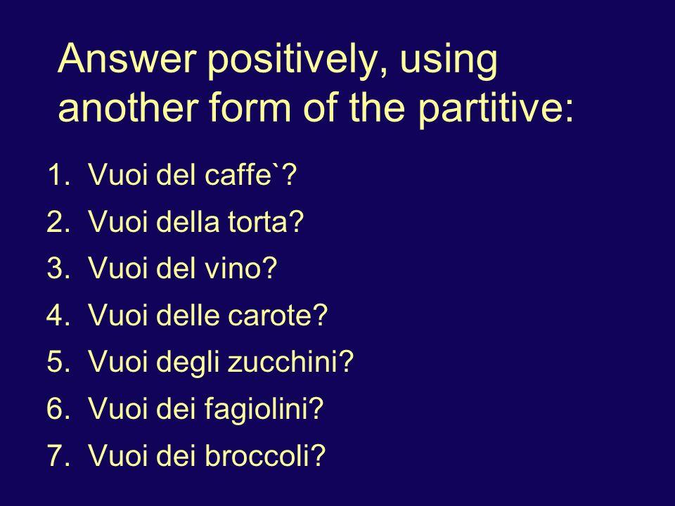 Answer positively, using another form of the partitive: 1. Vuoi del caffe`? 2. Vuoi della torta? 3. Vuoi del vino? 4. Vuoi delle carote? 5. Vuoi degli