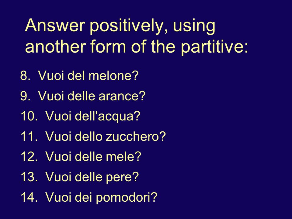 Answer positively, using another form of the partitive: 8. Vuoi del melone? 9. Vuoi delle arance? 10. Vuoi dell'acqua? 11. Vuoi dello zucchero? 12. Vu