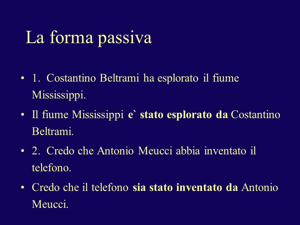 La forma passiva 1. Costantino Beltrami ha esplorato il fiume Mississippi. Il fiume Mississippi e` stato esplorato da Costantino Beltrami. 2. Credo ch