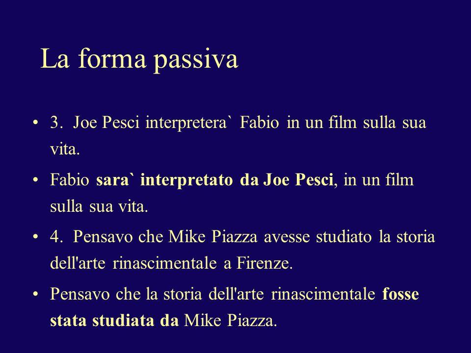 La forma passiva 3. Joe Pesci interpretera` Fabio in un film sulla sua vita. Fabio sara` interpretato da Joe Pesci, in un film sulla sua vita. 4. Pens