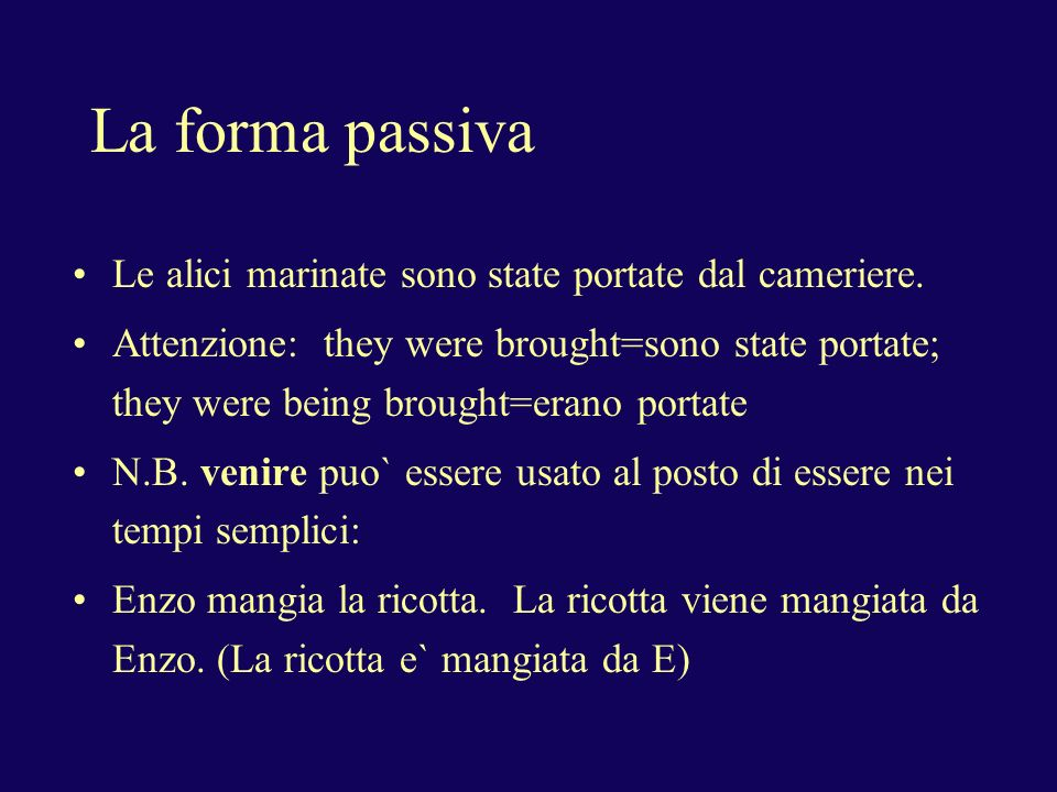 La forma passiva Le alici marinate sono state portate dal cameriere. Attenzione: they were brought=sono state portate; they were being brought=erano p