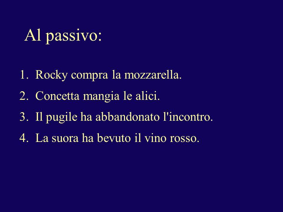 Al passivo: 1. Rocky compra la mozzarella. 2. Concetta mangia le alici. 3. Il pugile ha abbandonato l'incontro. 4. La suora ha bevuto il vino rosso.